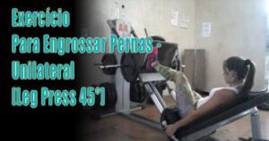 Exercício Para Engrossar Pernas – Unilateral [Leg Press 45°]
