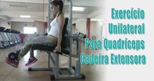 Exercício Unilateral Para Quadríceps – [Cadeira Extensora]