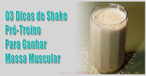 03 Dicas de Shake Pré-Treino Para Ganhar Massa Muscular